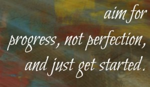 Aim for progress, not perfection and just get started