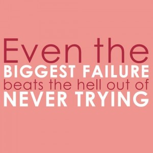 Even the biggest failure beats the hell out of not trying